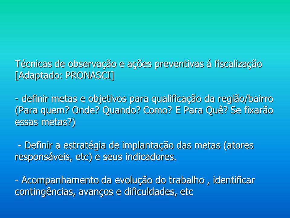 Técnicas de observação e ações preventivas á fiscalização [Adaptado: PRONASCI] - definir metas e objetivos para qualificação da região/bairro (Para quem.